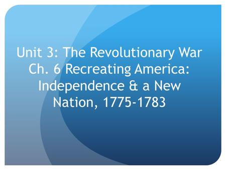 Unit 3: The Revolutionary War Ch. 6 Recreating America: Independence & a New Nation, 1775-1783.