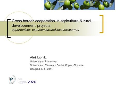 Cross border cooperation in agriculture & rural developement projects, opportunities, experiences and lessons learned Aleš Lipnik, University of Primorska,