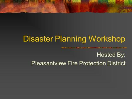 Disaster Planning Workshop Hosted By: Pleasantview Fire Protection District.