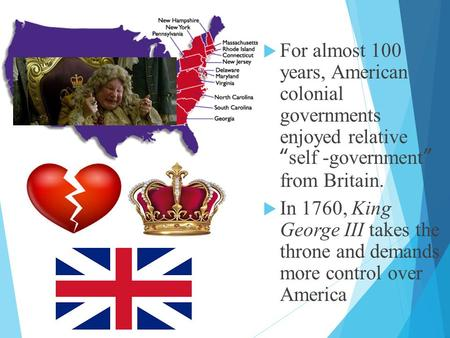 " For almost 100 years, American colonial governments enjoyed relative ""self -government"" from Britain.  In 1760, King George III takes the throne and."