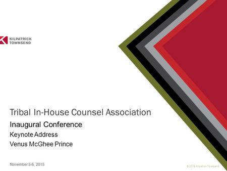 © 2015 Kilpatrick Townsend November 5-6, 2015 Tribal In-House Counsel Association Inaugural Conference Keynote Address Venus McGhee Prince.