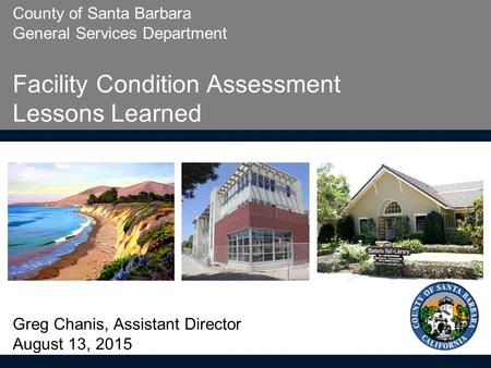 County of Santa Barbara General Services Department Facility Condition Assessment Lessons Learned Greg Chanis, Assistant Director August 13, 2015.