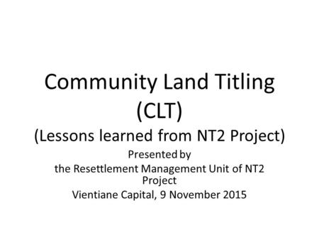 Community Land Titling (CLT) (Lessons learned from NT2 Project) Presented by the Resettlement Management Unit of NT2 Project Vientiane Capital, 9 November.