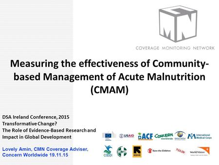 COVERAGE Measuring the effectiveness of Community- based Management of Acute Malnutrition (CMAM) DSA Ireland Conference, 2015 Transformative Change? The.