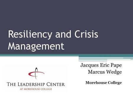Resiliency and Crisis Management Jacques Eric Pape Marcus Wedge Morehouse College.