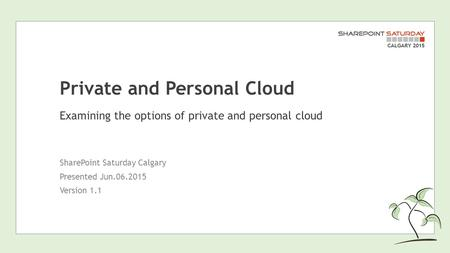 Private and Personal Cloud Examining the options of private and personal cloud SharePoint Saturday Calgary Presented Jun.06.2015 Version 1.1.