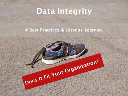 Data Integrity # Best Practices & Lessons Learned. Does It Fit Your Organization?