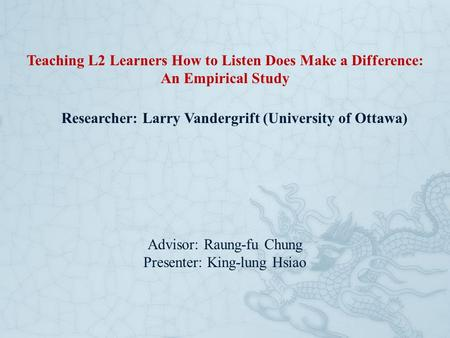 Teaching L2 Learners How to Listen Does Make a Difference: An Empirical Study Researcher: Larry Vandergrift (University of Ottawa) Advisor: Raung-fu Chung.