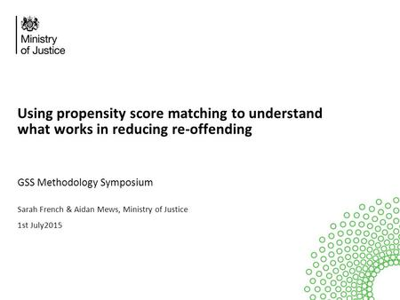 Using propensity score matching to understand what works in reducing re-offending GSS Methodology Symposium Sarah French & Aidan Mews, Ministry of Justice.