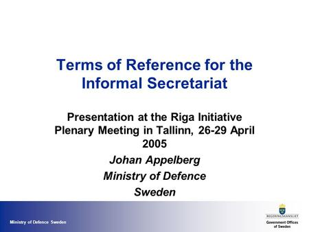 Ministry of Defence Sweden Terms of Reference for the Informal Secretariat Presentation at the Riga Initiative Plenary Meeting in Tallinn, 26-29 April.