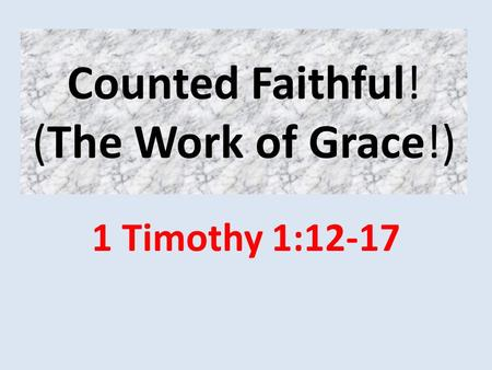 Counted Faithful! (The Work of Grace!) 1 Timothy 1:12-17.