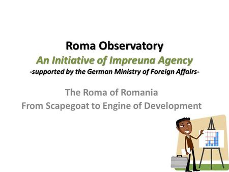 Roma Observatory An Initiative of Impreuna Agency -supported by the German Ministry of Foreign Affairs- The Roma of Romania From Scapegoat to Engine of.