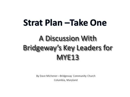 A Discussion With Bridgeway's Key Leaders for MYE13 By Dave Michener—Bridgeway Community Church Columbia, Maryland.
