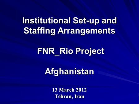 Institutional Set-up and Staffing Arrangements FNR_Rio Project Afghanistan 13 March 2012 Tehran, Iran.