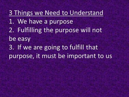 3 Things we Need to Understand 1. We have a purpose 2. Fulfilling the purpose will not be easy 3. If we are going to fulfill that purpose, it must be important.