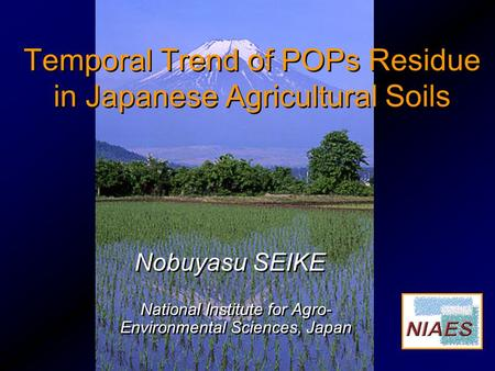 National Institute for Agro- Environmental Sciences, Japan Nobuyasu SEIKE Temporal Trend of POPs Residue in Japanese Agricultural Soils.