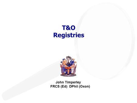 T&O Registries John Timperley FRCS (Ed) DPhil (Oxon)