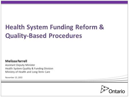 Health System Funding Reform & Quality-Based Procedures Melissa Farrell Assistant Deputy Minister Health System Quality & Funding Division Ministry of.