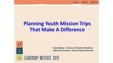 Planning Youth Mission Trips That Make A Difference Dave MaGee – Director of Student Ministries Deborah Comstock – Events Program Director.