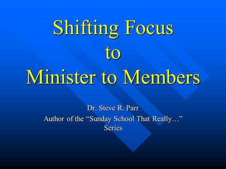 "Shifting Focus to Minister to Members Dr. Steve R. Parr Author of the ""Sunday School That Really…"" Series."