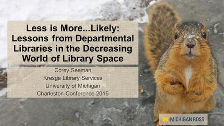 Less is More...Likely: Lessons from Departmental Libraries in the Decreasing World of Library Space Corey Seeman Kresge Library Services University of.