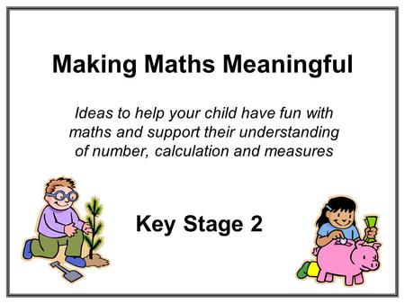 Making Maths Meaningful Ideas to help your child have fun with maths and support their understanding of number, calculation and measures Key Stage 2.
