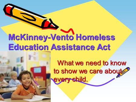 McKinney-Vento Homeless Education Assistance Act What we need to know to show we care about every child. What we need to know to show we care about every.