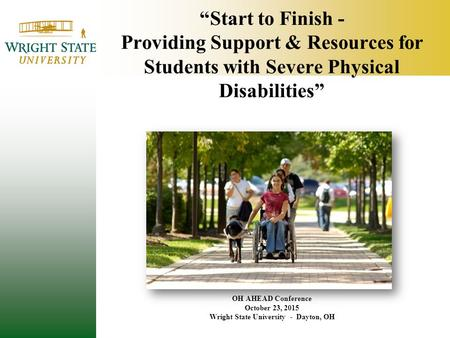 """Start to Finish - Providing Support & Resources for Students with Severe Physical Disabilities"" OH AHEAD Conference October 23, 2015 Wright State University."