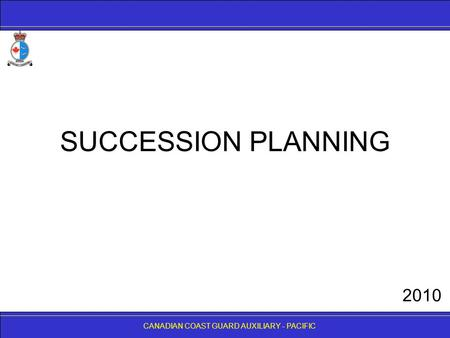 CANADIAN COAST GUARD AUXILIARY - PACIFIC SUCCESSION PLANNING CANADIAN COAST GUARD AUXILIARY - PACIFIC 2010.