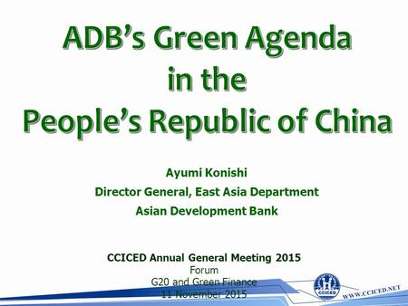 Ayumi Konishi Director General, East Asia Department Asian Development Bank CCICED Annual General Meeting 2015 Forum G20 and Green Finance 11 November.