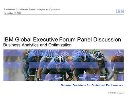 © 2009 IBM Corporation Smarter Decisions for Optimized Performance IBM Global Executive Forum Panel Discussion Business Analytics and Optimization Fred.
