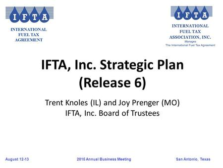 August 12-13San Antonio, Texas 2015 Annual Business Meeting IFTA, Inc. Strategic Plan (Release 6) Trent Knoles (IL) and Joy Prenger (MO) IFTA, Inc. Board.