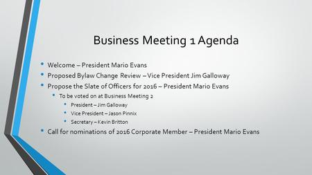 Business Meeting 1 Agenda Welcome – President Mario Evans Proposed Bylaw Change Review – Vice President Jim Galloway Propose the Slate of Officers for.