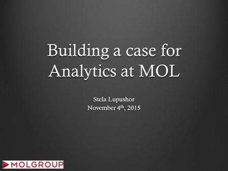 Building a case for Analytics at MOL Stela Lupushor November 4 th, 2015.