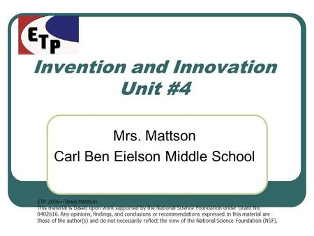 Invention and Innovation Unit #4 Mrs. Mattson Carl Ben Eielson Middle School ETP 2006—Tanya Mattson This material is based upon work supported by the National.