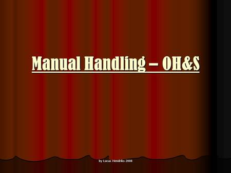 By Lucas Hendriks 2008 Manual Handling – OH&S. by Lucas Hendriks 2008 What is manual handling? Manual handling is any activity involving the use of muscular.