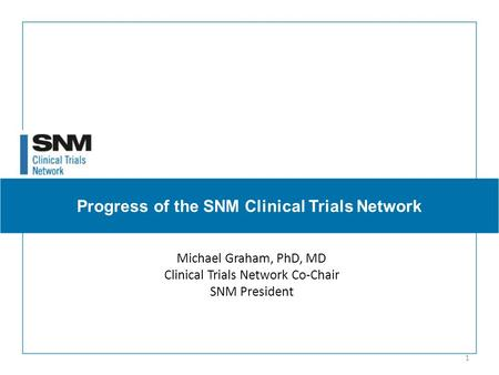 Progress of the SNM Clinical Trials Network Michael Graham, PhD, MD Clinical Trials Network Co-Chair SNM President 1.