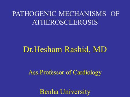 Dr.Hesham Rashid, MD PATHOGENIC MECHANISMS OF ATHEROSCLEROSIS
