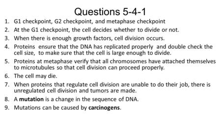 Questions 5-4-1 1.G1 checkpoint, G2 checkpoint, and metaphase checkpoint 2.At the G1 checkpoint, the cell decides whether to divide or not. 3.When there.