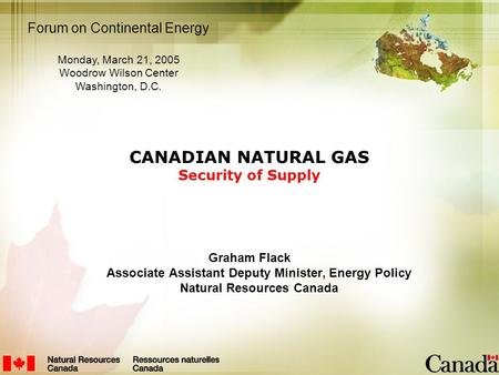 CANADIAN NATURAL GAS Security of Supply Graham Flack Associate Assistant Deputy Minister, Energy Policy Natural Resources Canada Forum on Continental Energy.
