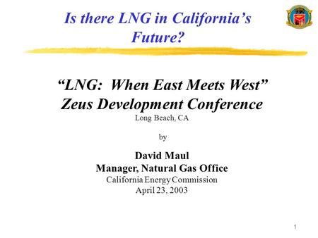 "1 Is there LNG in California's Future? ""LNG: When East Meets West"" Zeus Development Conference Long Beach, CA by David Maul Manager, Natural Gas Office."