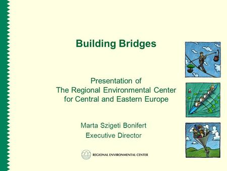 Building Bridges Presentation of The Regional Environmental Center for Central and Eastern Europe Marta Szigeti Bonifert Executive Director.