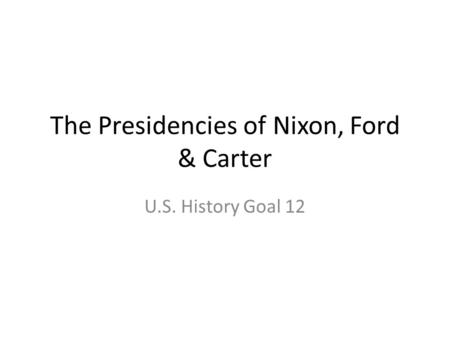 The Presidencies of Nixon, Ford & Carter U.S. History Goal 12.