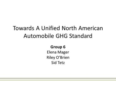 Towards A Unified North American Automobile GHG Standard Group 6 Elena Mager Riley O'Brien Sid Tetz.