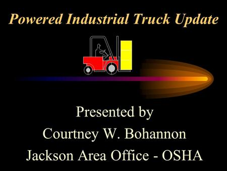 Powered Industrial Truck Update Presented by Courtney W. Bohannon Jackson Area Office - OSHA.