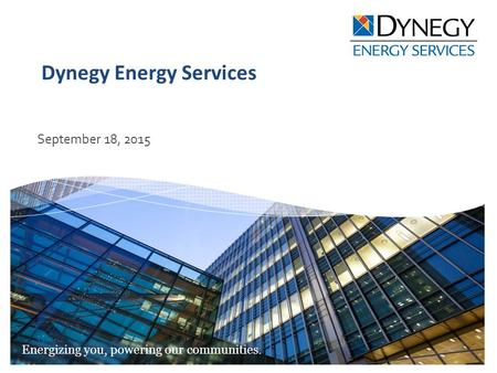Energizing you, powering our communities. Dynegy Energy Services September 18, 2015.