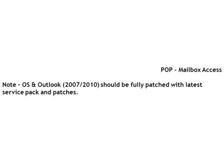 POP - Mailbox Access Note – OS & Outlook (2007/2010) should be fully patched with latest service pack and patches.