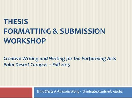 THESIS FORMATTING & SUBMISSION WORKSHOP Creative Writing and Writing for the Performing Arts Palm Desert Campus – Fall 2015 Trina Elerts & Amanda Wong.