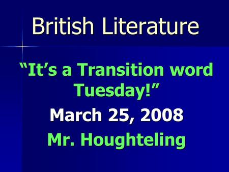 "British Literature ""It's a Transition word Tuesday!"" March 25, 2008 Mr. Houghteling."
