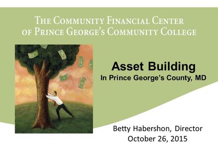 The Community Financial Center of Prince George's Community College March 11, 2010 Betty Habershon, Director October 26, 2015 Asset Building In Prince.